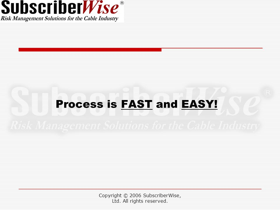 Copyright © 2006 SubscriberWise, Ltd. All rights reserved. Process is FAST and EASY!