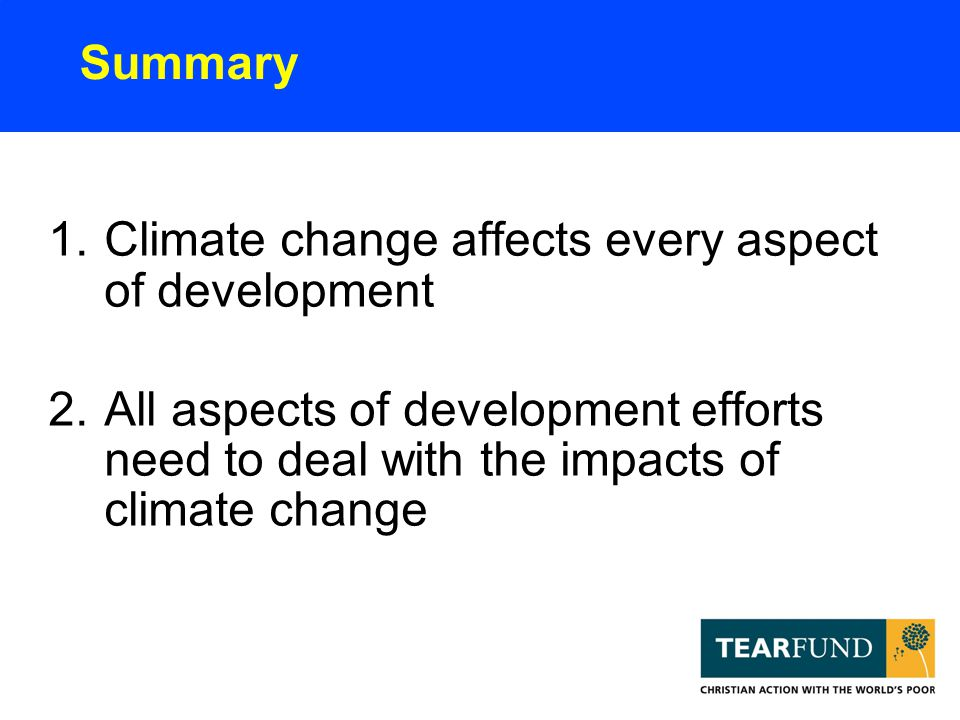 Summary 1.Climate change affects every aspect of development 2.All aspects of development efforts need to deal with the impacts of climate change