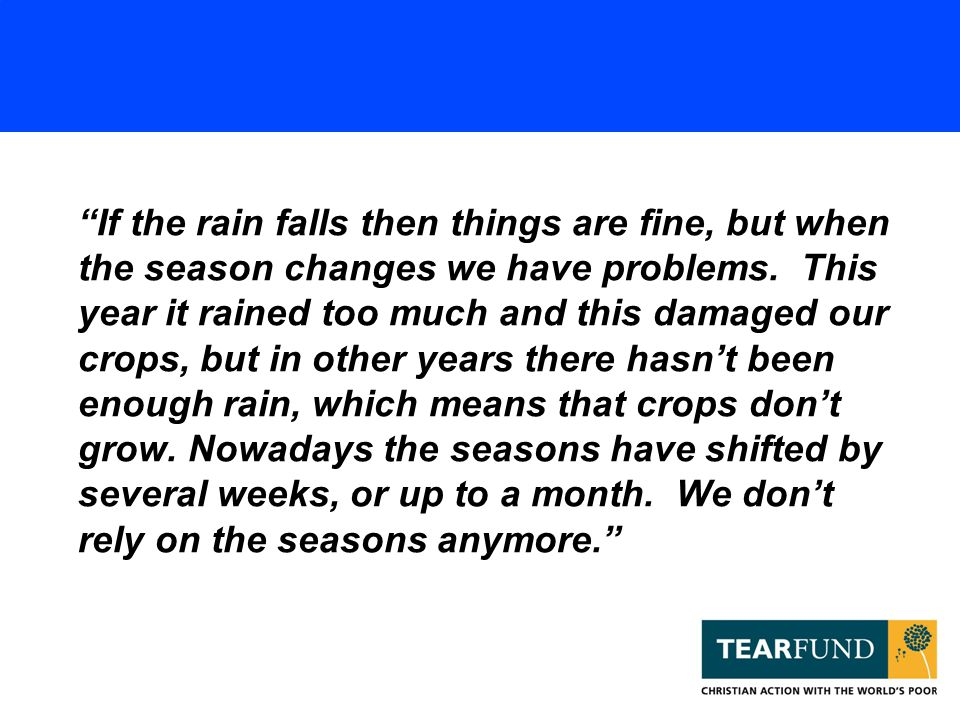 """""""If the rain falls then things are fine, but when the season changes we have problems. This year it rained too much and this damaged our crops, but in"""