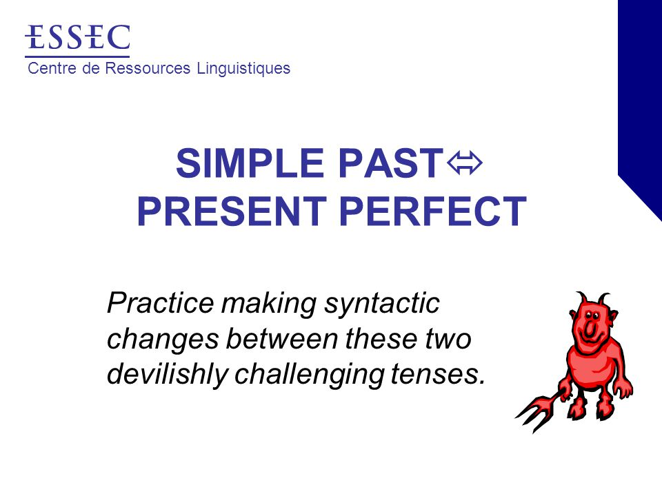 Centre de Ressources Linguistiques SIMPLE PAST  PRESENT PERFECT Practice making syntactic changes between these two devilishly challenging tenses.