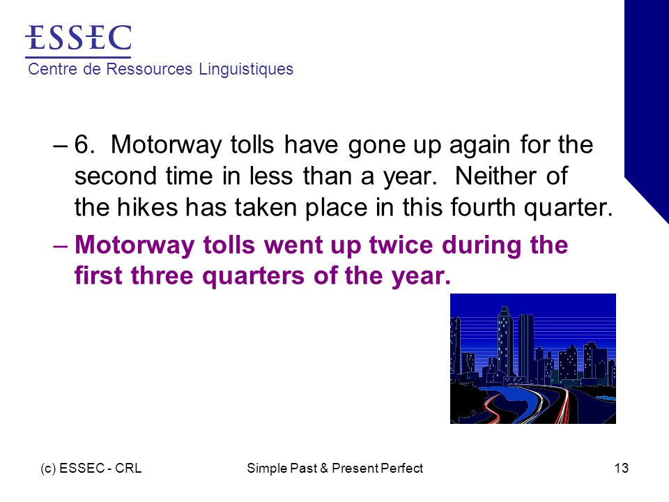 Centre de Ressources Linguistiques (c) ESSEC - CRLSimple Past & Present Perfect13 –6. Motorway tolls have gone up again for the second time in less th
