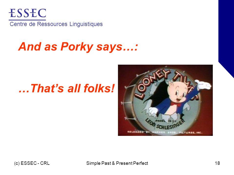 Centre de Ressources Linguistiques (c) ESSEC - CRLSimple Past & Present Perfect18 And as Porky says…: …That's all folks!