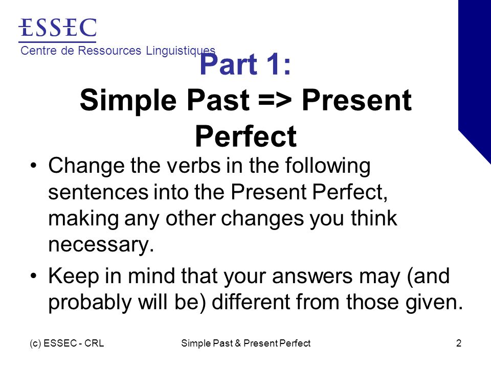 Centre de Ressources Linguistiques (c) ESSEC - CRLSimple Past & Present Perfect2 Part 1: Simple Past => Present Perfect Change the verbs in the following sentences into the Present Perfect, making any other changes you think necessary.