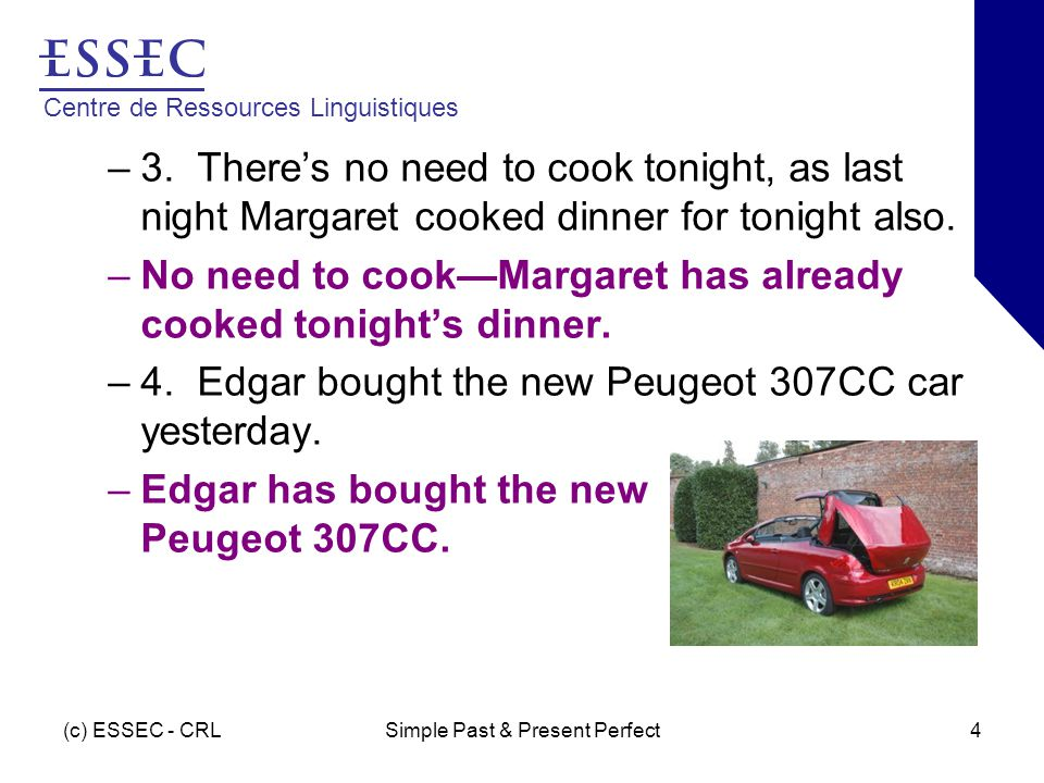 Centre de Ressources Linguistiques (c) ESSEC - CRLSimple Past & Present Perfect4 –3. There's no need to cook tonight, as last night Margaret cooked di