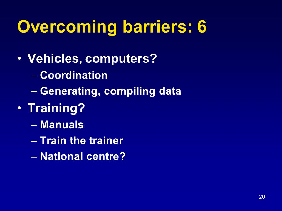20 Overcoming barriers: 6 Vehicles, computers.–Coordination –Generating, compiling data Training.