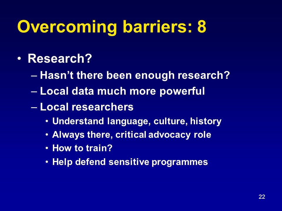 22 Overcoming barriers: 8 Research.–Hasn't there been enough research.
