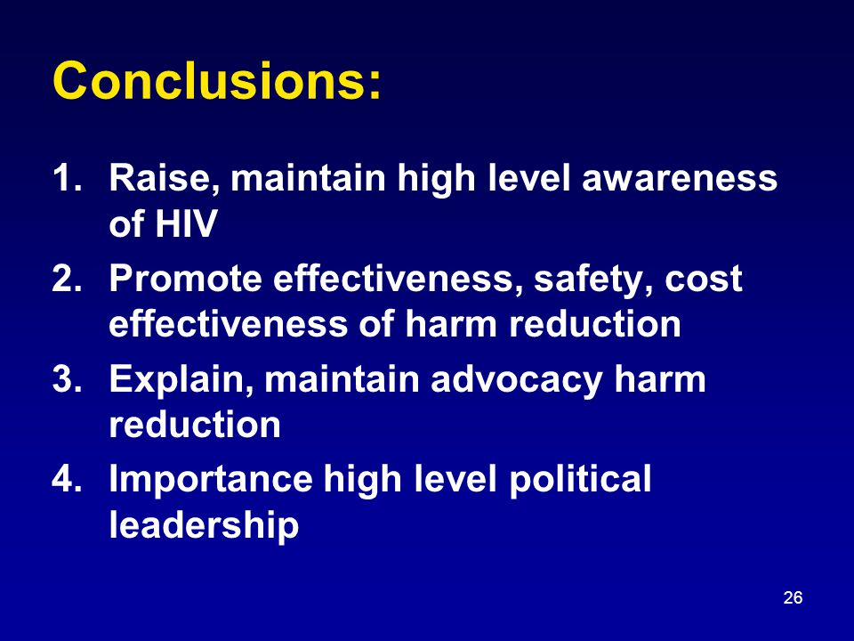 26 Conclusions: 1.Raise, maintain high level awareness of HIV 2.Promote effectiveness, safety, cost effectiveness of harm reduction 3.Explain, maintain advocacy harm reduction 4.Importance high level political leadership