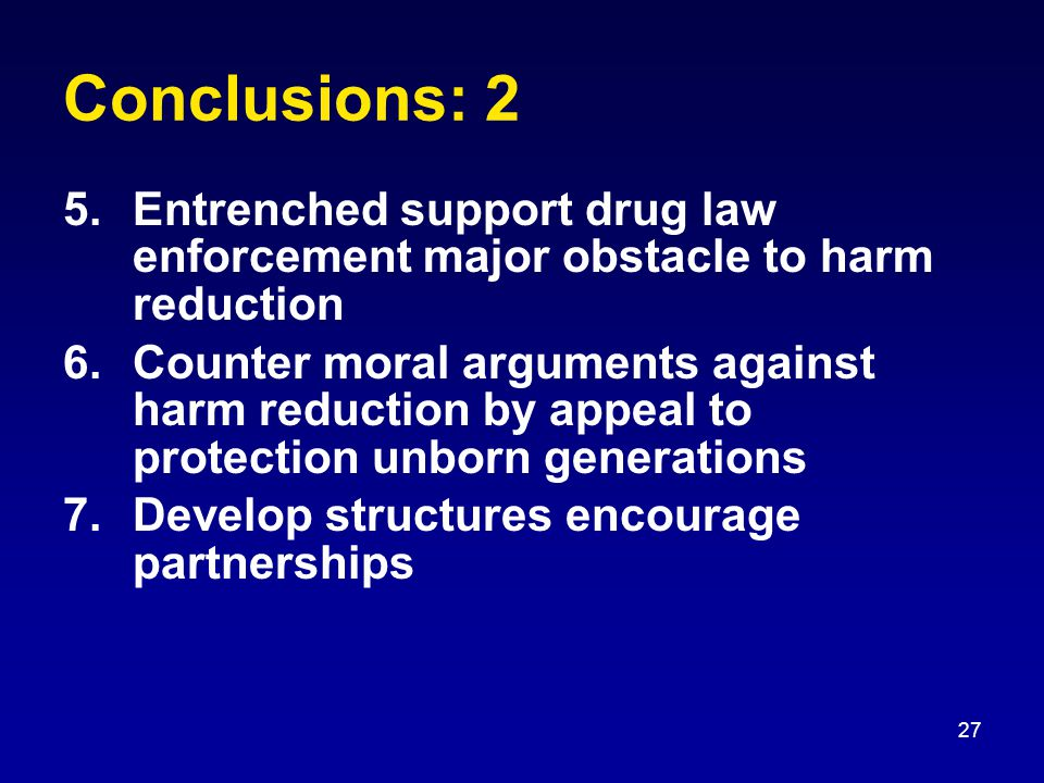 27 Conclusions: 2 5.Entrenched support drug law enforcement major obstacle to harm reduction 6.Counter moral arguments against harm reduction by appeal to protection unborn generations 7.Develop structures encourage partnerships