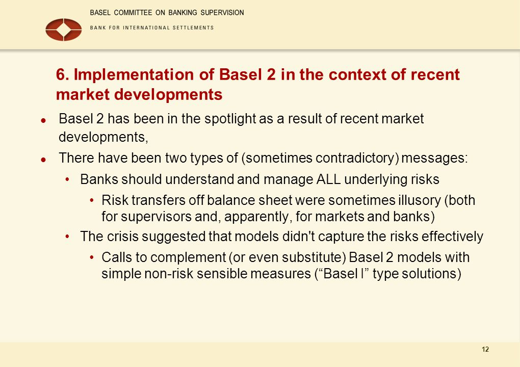 12 6. Implementation of Basel 2 in the context of recent market developments Basel 2 has been in the spotlight as a result of recent market developmen