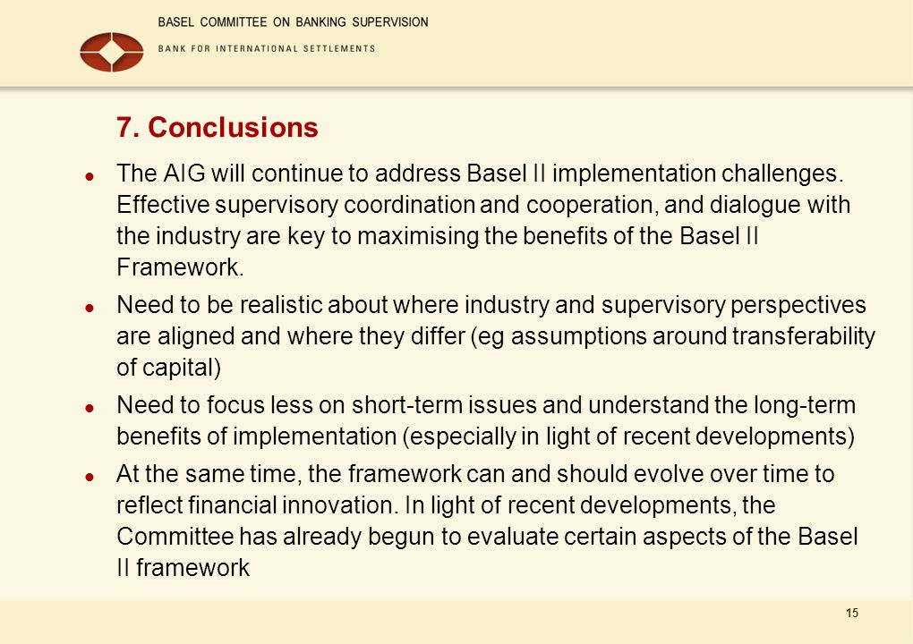 15 7. Conclusions The AIG will continue to address Basel II implementation challenges. Effective supervisory coordination and cooperation, and dialogu
