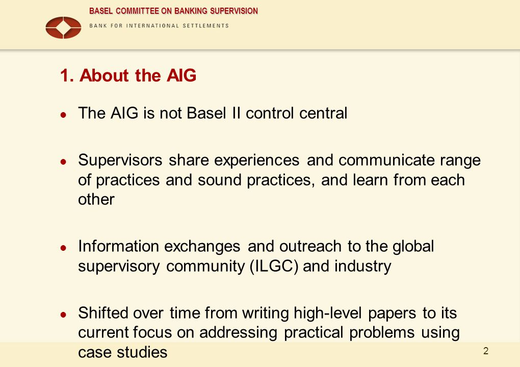 BASEL COMMITTEE ON BANKING SUPERVISION 2 1. About the AIG The AIG is not Basel II control central Supervisors share experiences and communicate range