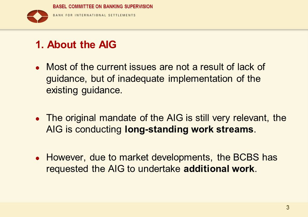 BASEL COMMITTEE ON BANKING SUPERVISION 3 1. About the AIG Most of the current issues are not a result of lack of guidance, but of inadequate implement