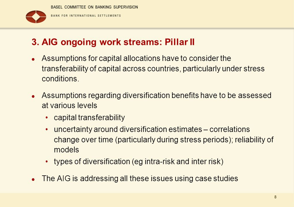 8 3. AIG ongoing work streams: Pillar II Assumptions for capital allocations have to consider the transferability of capital across countries, particu