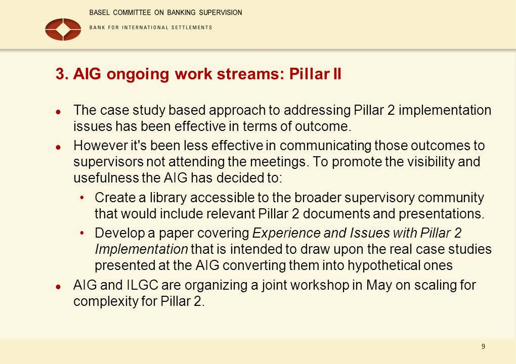 9 3. AIG ongoing work streams: Pillar II The case study based approach to addressing Pillar 2 implementation issues has been effective in terms of out