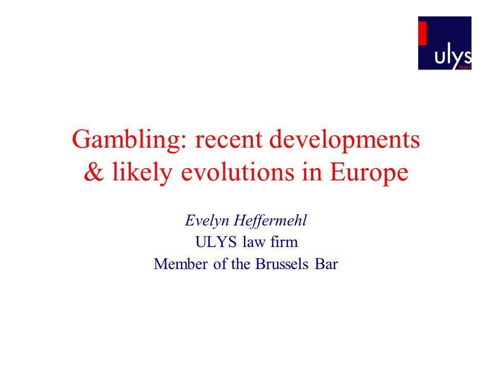 Gambling: recent developments & likely evolutions in Europe Evelyn Heffermehl ULYS law firm Member of the Brussels Bar