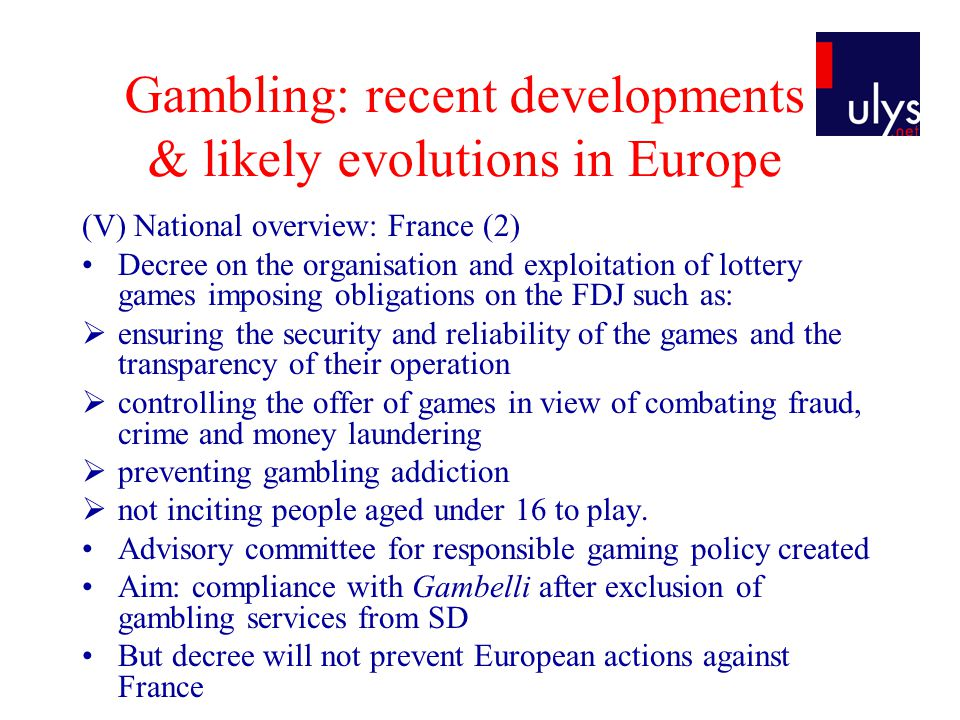Gambling: recent developments & likely evolutions in Europe (V) National overview: France (2) Decree on the organisation and exploitation of lottery games imposing obligations on the FDJ such as:  ensuring the security and reliability of the games and the transparency of their operation  controlling the offer of games in view of combating fraud, crime and money laundering  preventing gambling addiction  not inciting people aged under 16 to play.