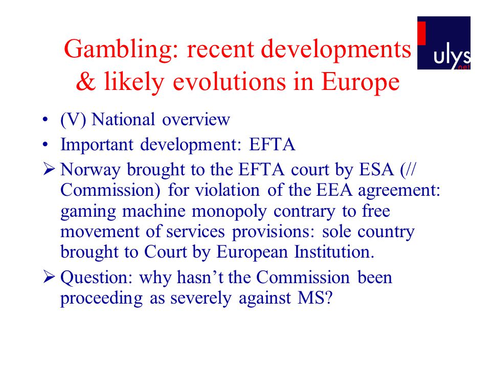 Gambling: recent developments & likely evolutions in Europe (V) National overview Important development: EFTA  Norway brought to the EFTA court by ESA (// Commission) for violation of the EEA agreement: gaming machine monopoly contrary to free movement of services provisions: sole country brought to Court by European Institution.