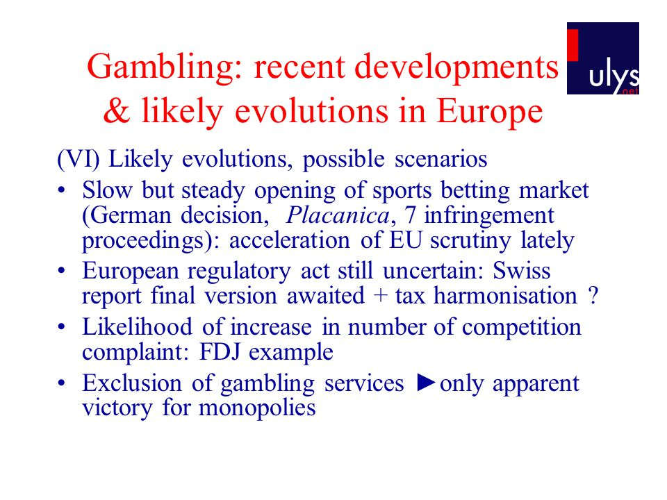 Gambling: recent developments & likely evolutions in Europe (VI) Likely evolutions, possible scenarios Slow but steady opening of sports betting marke