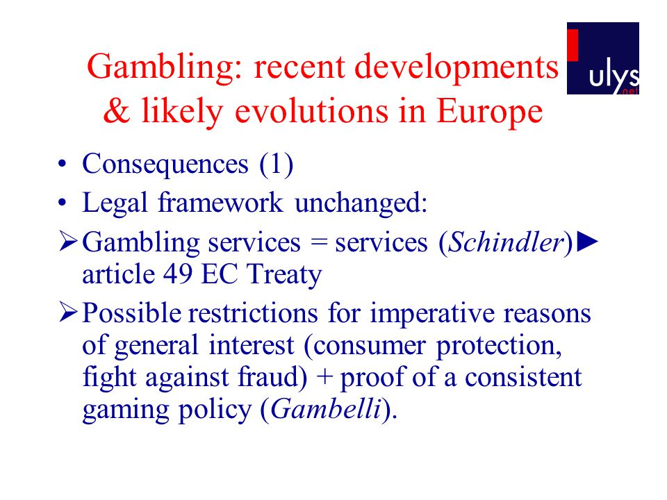 Gambling: recent developments & likely evolutions in Europe (VI) Likely evolutions, possible scenarios Slow but steady opening of sports betting market (German decision, Placanica, 7 infringement proceedings): acceleration of EU scrutiny lately European regulatory act still uncertain: Swiss report final version awaited + tax harmonisation .