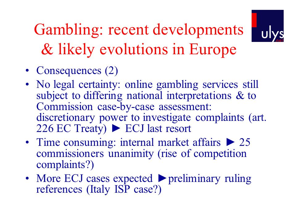 Gambling: recent developments & likely evolutions in Europe Consequences (2) No legal certainty: online gambling services still subject to differing n