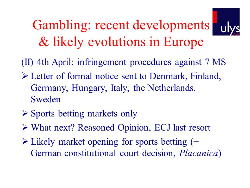 Gambling: recent developments & likely evolutions in Europe (II) 4th April: infringement procedures against 7 MS  Letter of formal notice sent to Denmark, Finland, Germany, Hungary, Italy, the Netherlands, Sweden  Sports betting markets only  What next.