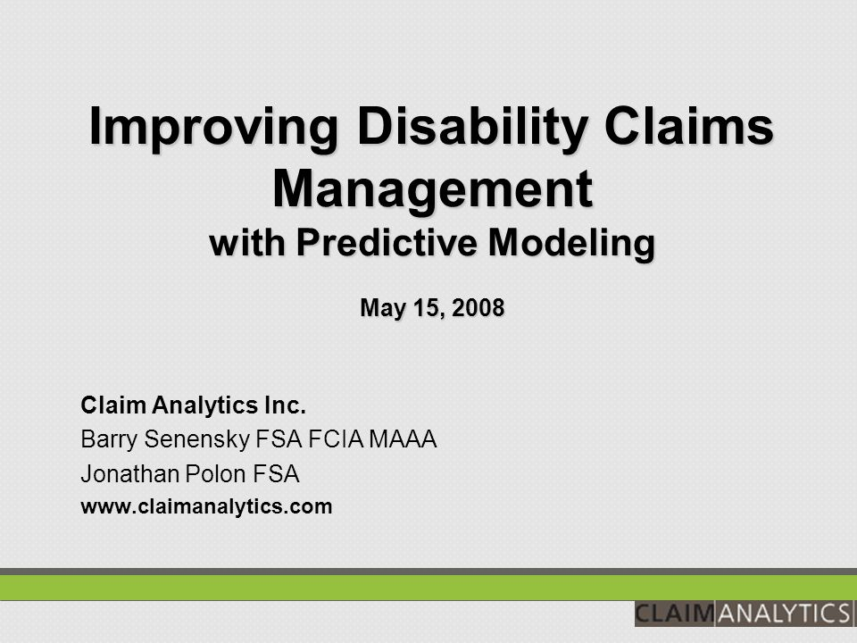 Improving Disability Claims Management with Predictive Modeling May 15, 2008 Claim Analytics Inc.
