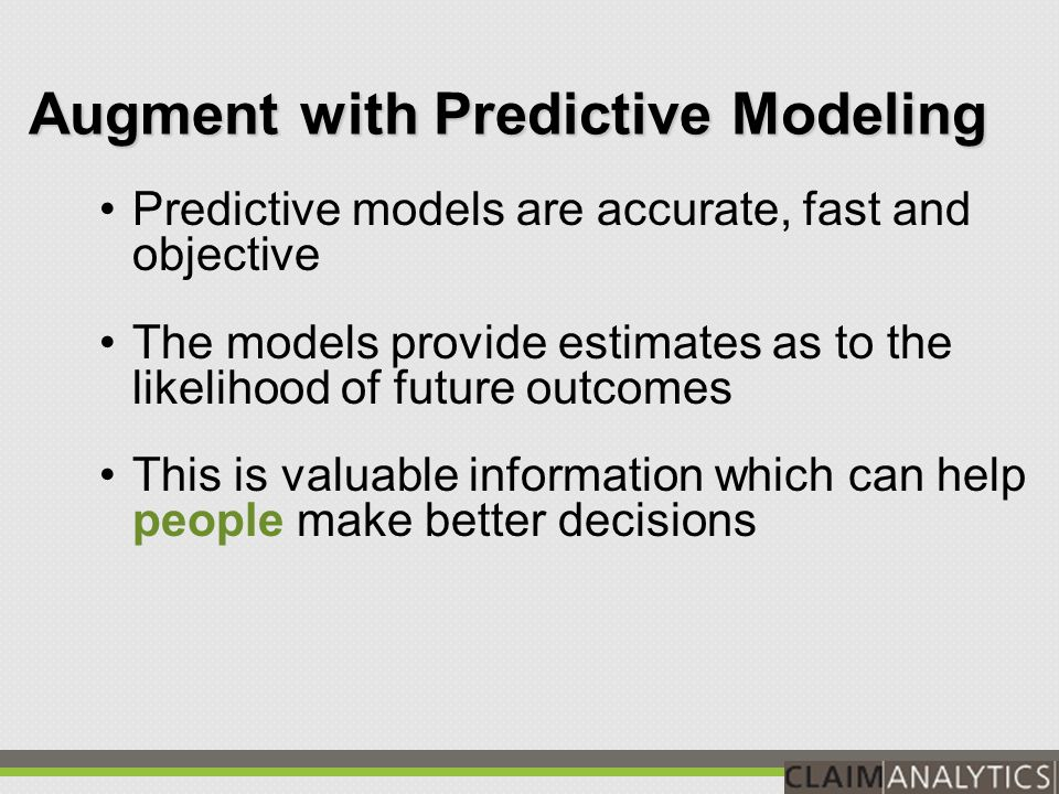 Augment with Predictive Modeling People: -Biased by psychological aspects of memory -Tendency to overweight our successes Predictive Models: -Objective quantification of past experience