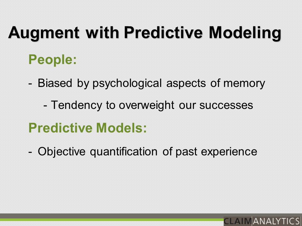 Augment with Predictive Modeling People: -Very strong at qualitative classifications, such as very likely, maybe likely, very unlikely Predictive Models: -Make accurate quantitative predictions, such as 87%, 49%, 12% -Can quantify the effect of factors with even minor influence on outcomes