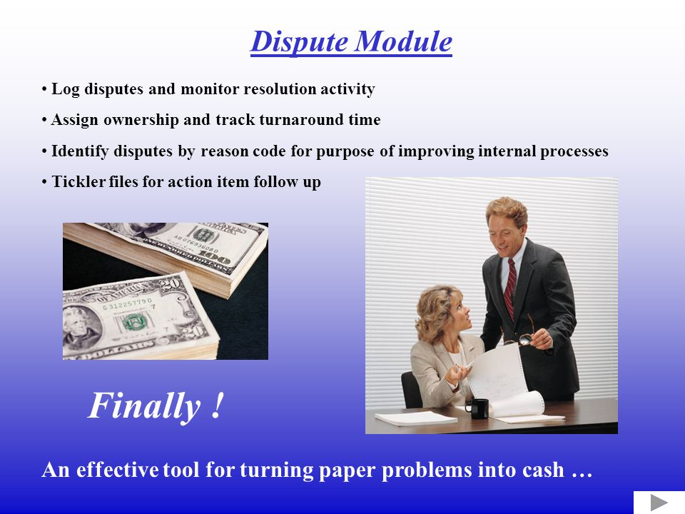 Log disputes and monitor resolution activity Assign ownership and track turnaround time Identify disputes by reason code for purpose of improving internal processes Tickler files for action item follow up An effective tool for turning paper problems into cash … Finally .