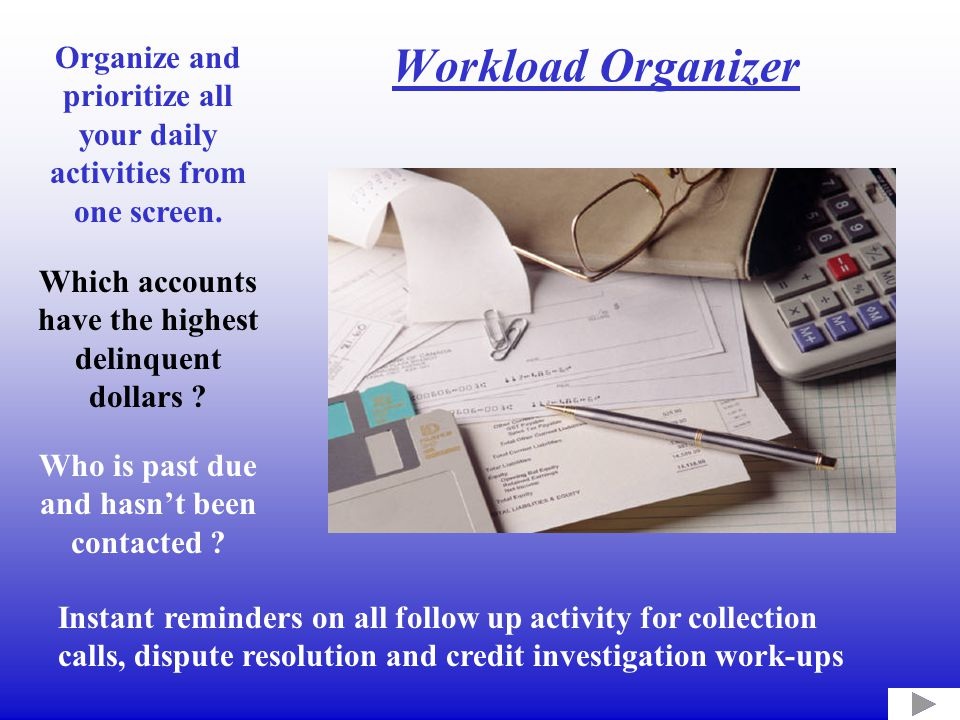 Workload Organizer Organize and prioritize all your daily activities from one screen. Which accounts have the highest delinquent dollars ? Who is past