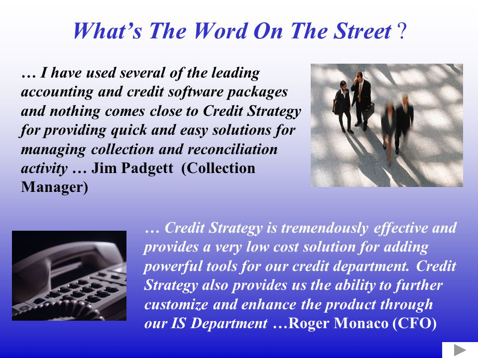 What's The Word On The Street ? … I have used several of the leading accounting and credit software packages and nothing comes close to Credit Strateg