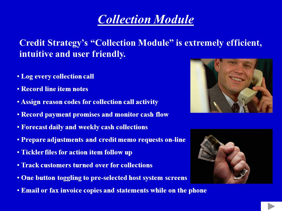 Log every collection call Record line item notes Assign reason codes for collection call activity Record payment promises and monitor cash flow Forecast daily and weekly cash collections Prepare adjustments and credit memo requests on-line Tickler files for action item follow up Track customers turned over for collections One button toggling to pre-selected host system screens Email or fax invoice copies and statements while on the phone Credit Strategy's Collection Module is extremely efficient, intuitive and user friendly.