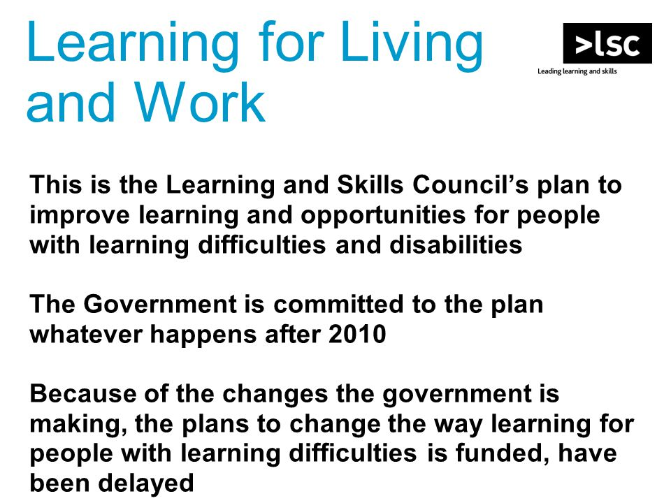 This is the Learning and Skills Council's plan to improve learning and opportunities for people with learning difficulties and disabilities The Government is committed to the plan whatever happens after 2010 Because of the changes the government is making, the plans to change the way learning for people with learning difficulties is funded, have been delayed Learning for Living and Work