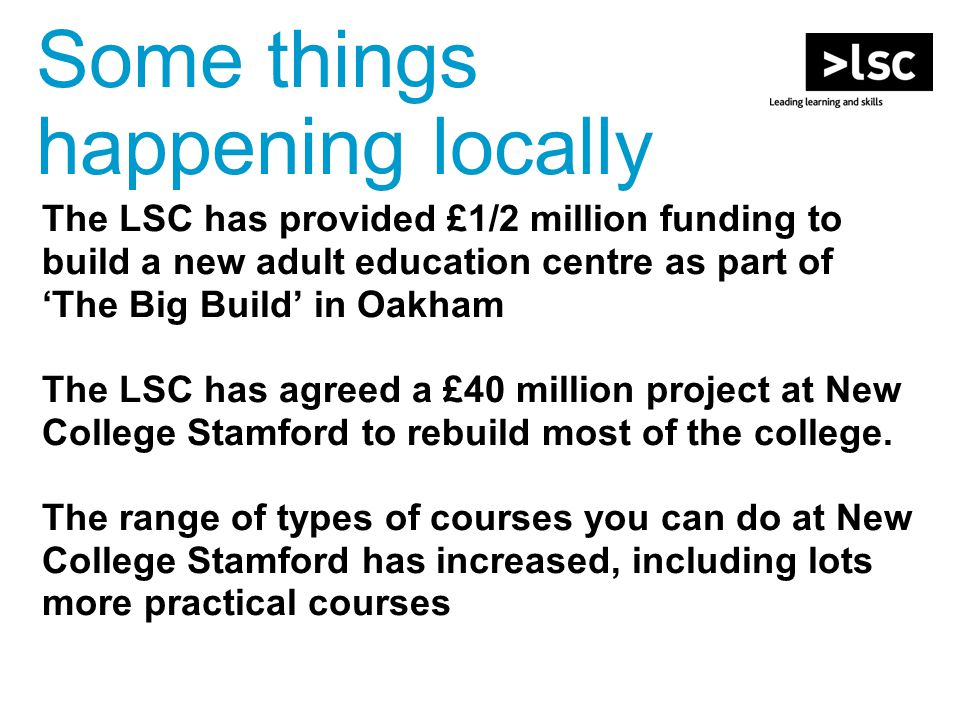 The LSC has provided £1/2 million funding to build a new adult education centre as part of 'The Big Build' in Oakham The LSC has agreed a £40 million project at New College Stamford to rebuild most of the college.