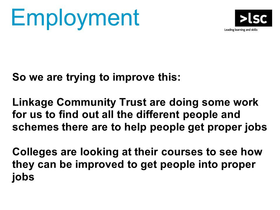 So we are trying to improve this: Linkage Community Trust are doing some work for us to find out all the different people and schemes there are to help people get proper jobs Colleges are looking at their courses to see how they can be improved to get people into proper jobs Employment