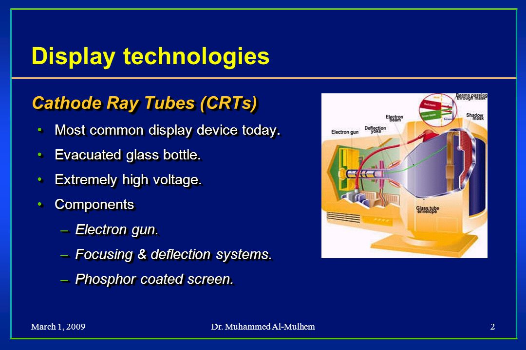 Dr. Muhammed Al-Mulhem2 Display technologies Cathode Ray Tubes (CRTs) Most common display device today.Most common display device today. Evacuated gla