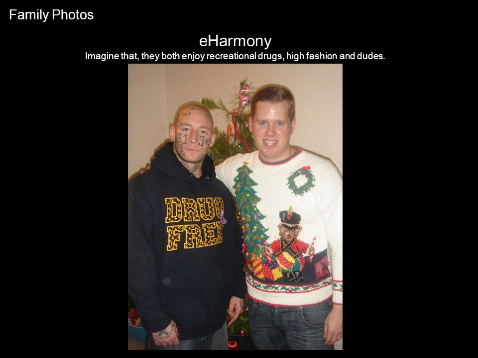 eHarmony Imagine that, they both enjoy recreational drugs, high fashion and dudes. Family Photos