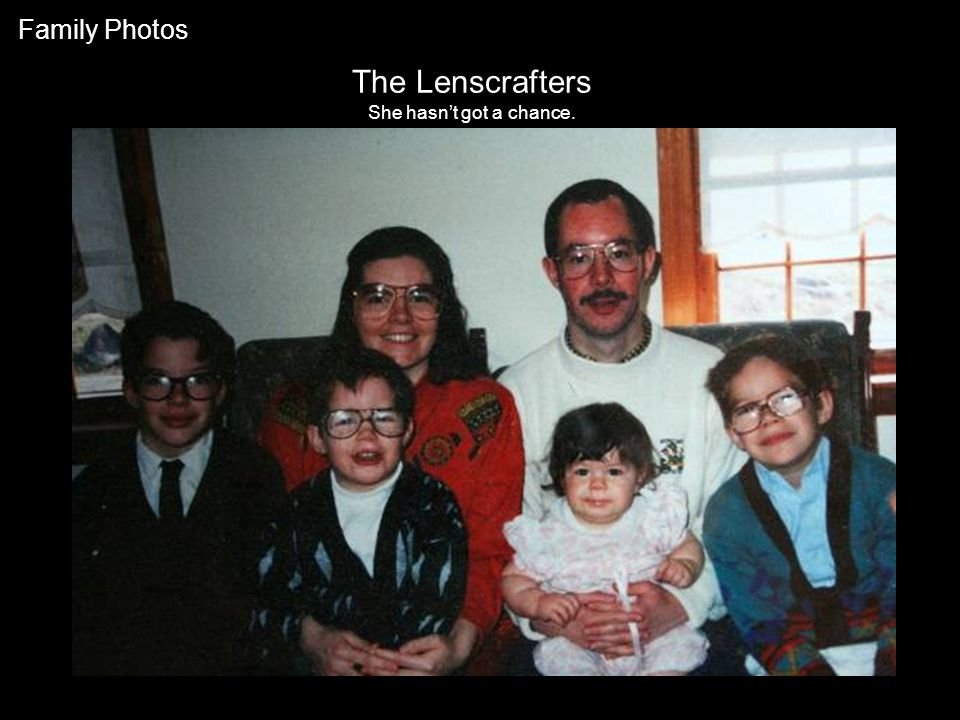 The Lenscrafters She hasn't got a chance. Family Photos