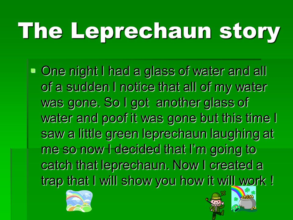 The Leprechaun story OOOOne night I had a glass of water and all of a sudden I notice that all of my water was gone.