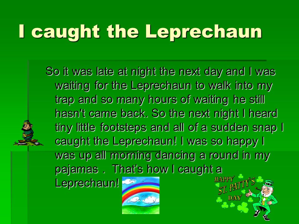 I caught the Leprechaun So it was late at night the next day and I was waiting for the Leprechaun to walk into my trap and so many hours of waiting he still hasn t came back.