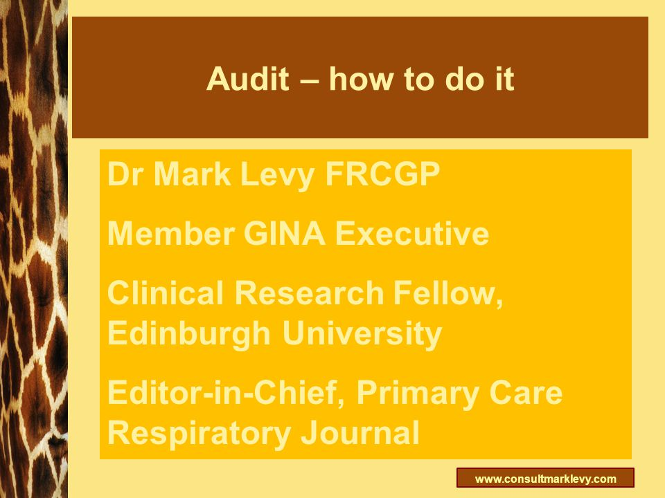 www.consultmarklevy.com Audit – how to do it Dr Mark Levy FRCGP Member GINA Executive Clinical Research Fellow, Edinburgh University Editor-in-Chief,