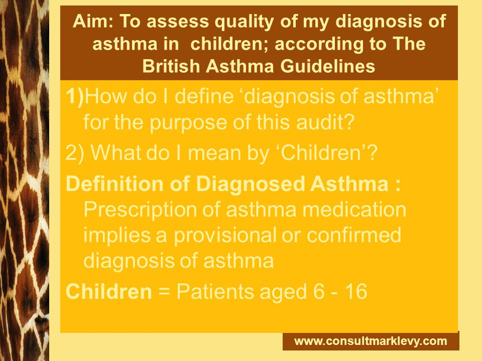 www.consultmarklevy.com Aim: To assess quality of my diagnosis of asthma in children; according to The British Asthma Guidelines 1)How do I define 'di