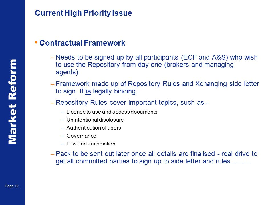 Market Reform Electronic Claims Page 12 Current High Priority Issue Contractual Framework –Needs to be signed up by all participants (ECF and A&S) who wish to use the Repository from day one (brokers and managing agents).
