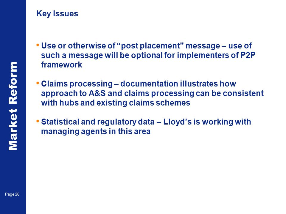 Market Reform Page 26 Key Issues Use or otherwise of post placement message – use of such a message will be optional for implementers of P2P framework Claims processing – documentation illustrates how approach to A&S and claims processing can be consistent with hubs and existing claims schemes Statistical and regulatory data – Lloyd's is working with managing agents in this area