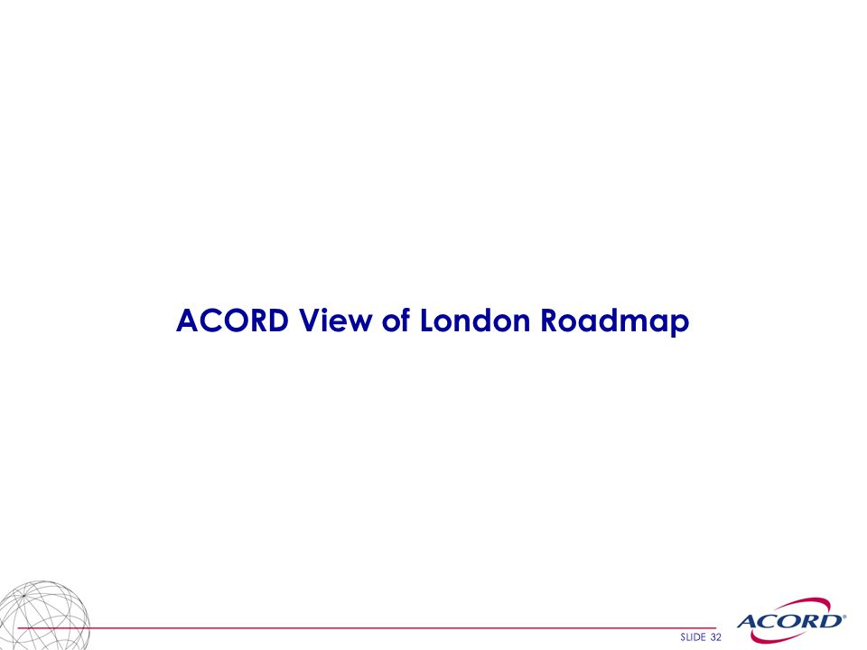 SLIDE 32 ACORD View of London Roadmap