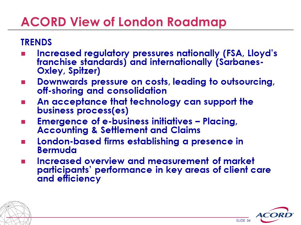 SLIDE 34 ACORD View of London Roadmap TRENDS  Increased regulatory pressures nationally (FSA, Lloyd's franchise standards) and internationally (Sarbanes- Oxley, Spitzer)  Downwards pressure on costs, leading to outsourcing, off-shoring and consolidation  An acceptance that technology can support the business process(es)  Emergence of e-business initiatives – Placing, Accounting & Settlement and Claims  London-based firms establishing a presence in Bermuda  Increased overview and measurement of market participants' performance in key areas of client care and efficiency