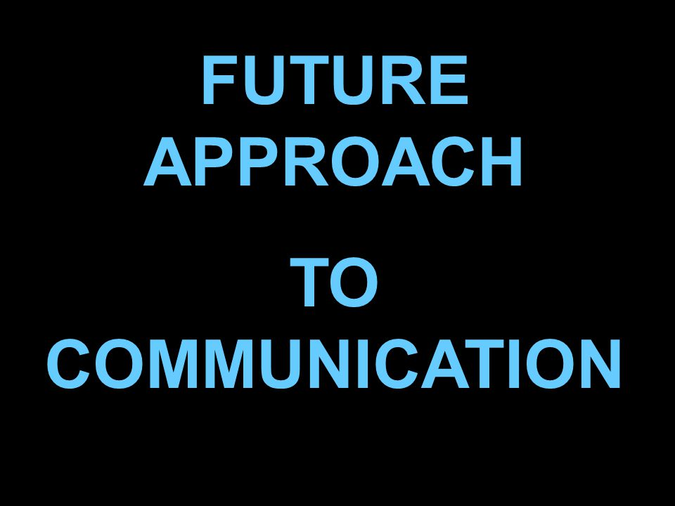 Presentation name 00 July 200548 FUTURE APPROACH TO COMMUNICATION