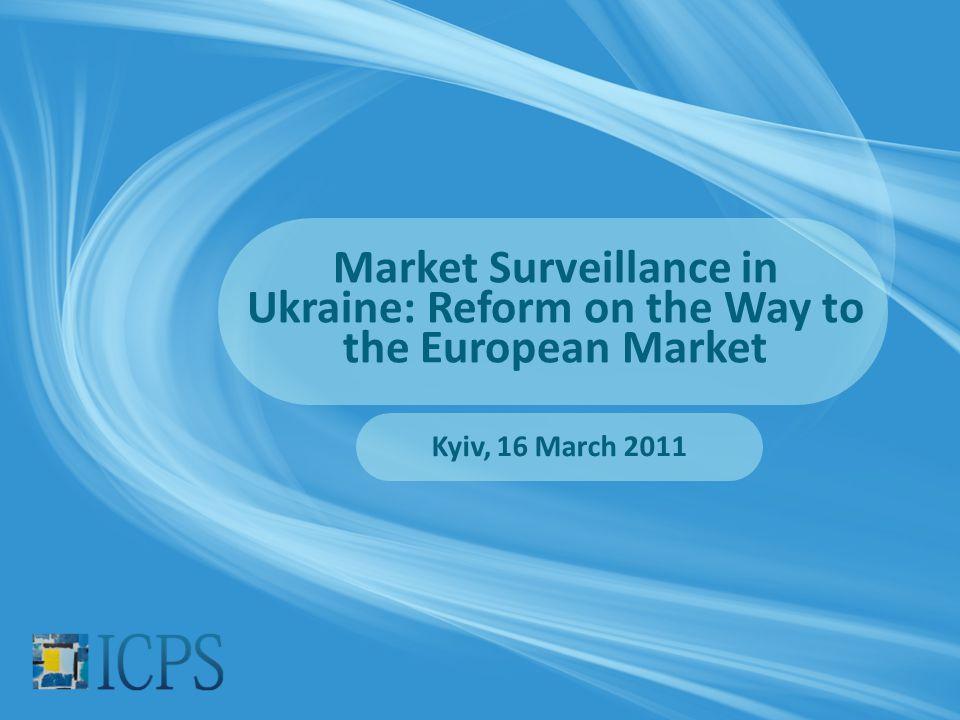 Market Surveillance in Ukraine: Reform on the Way to the European Market Kyiv, 16 March 2011