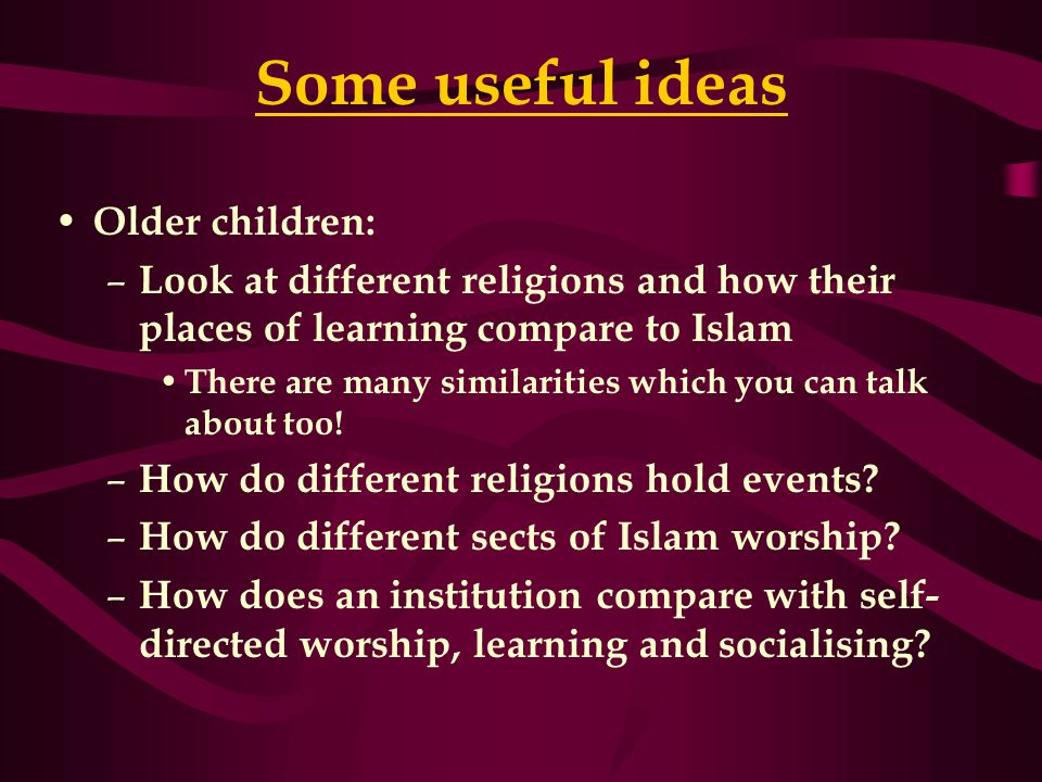 Some useful ideas Older children: – Look at different religions and how their places of learning compare to Islam There are many similarities which you can talk about too.