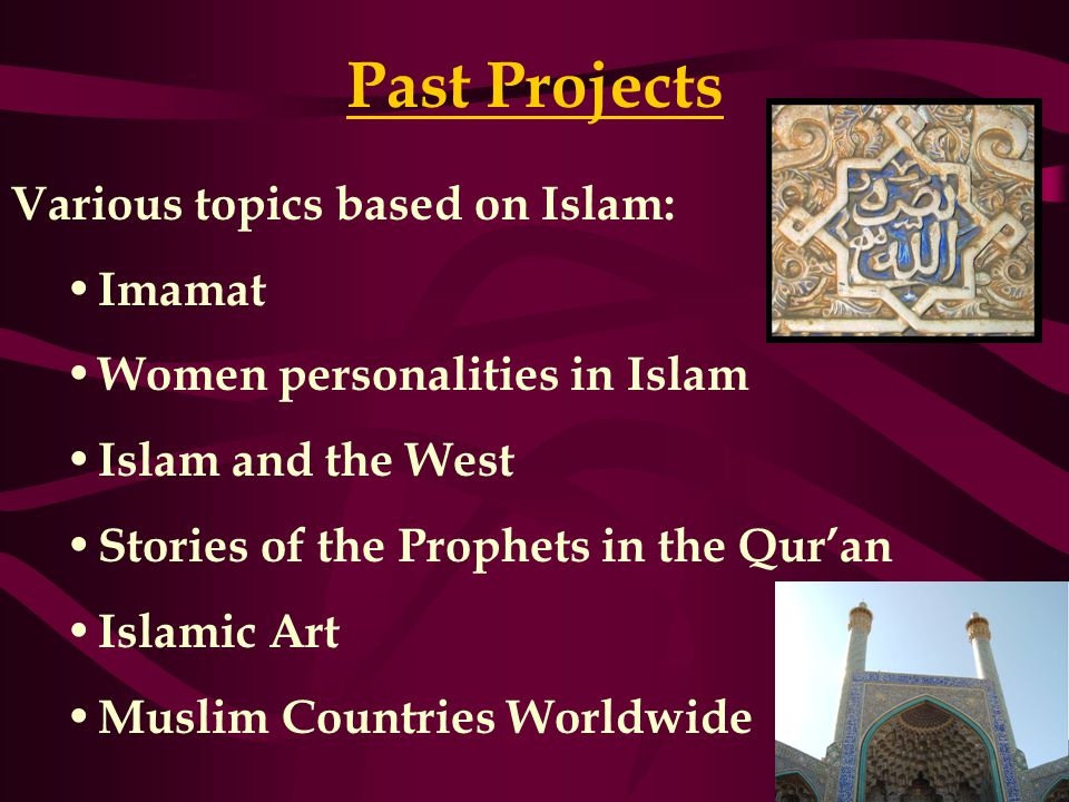 Past Projects Various topics based on Islam: Imamat Women personalities in Islam Islam and the West Stories of the Prophets in the Qur'an Islamic Art Muslim Countries Worldwide